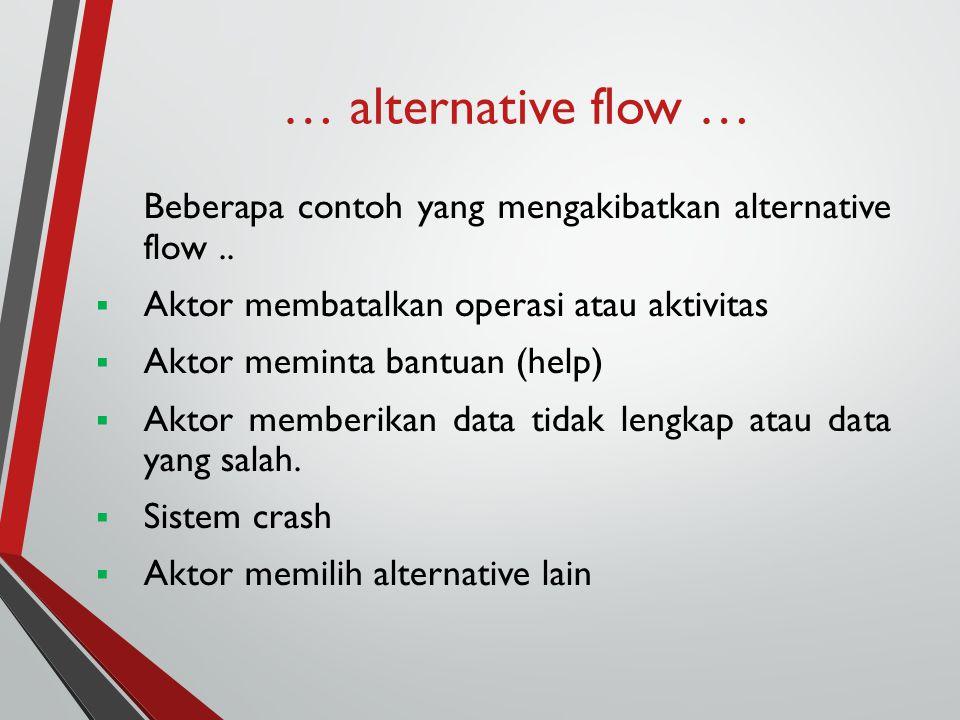 … alternative flow … Beberapa contoh yang mengakibatkan alternative flow..  Aktor membatalkan operasi atau aktivitas  Aktor meminta bantuan (help) 