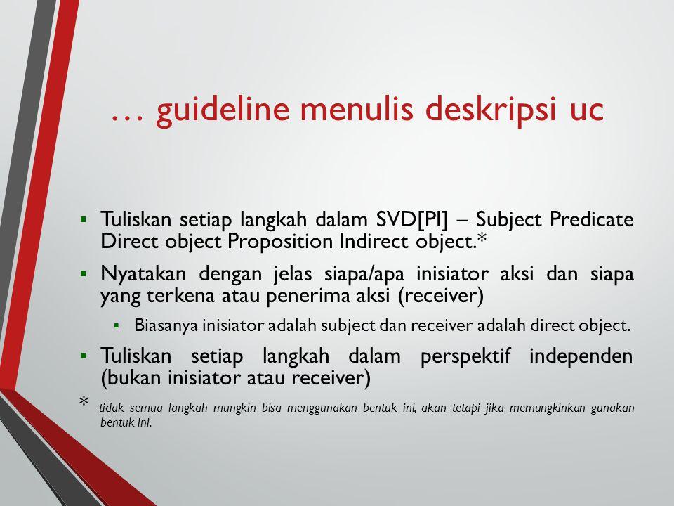 … guideline menulis deskripsi uc  Tuliskan setiap langkah dalam SVD[PI] – Subject Predicate Direct object Proposition Indirect object.*  Nyatakan dengan jelas siapa/apa inisiator aksi dan siapa yang terkena atau penerima aksi (receiver)  Biasanya inisiator adalah subject dan receiver adalah direct object.
