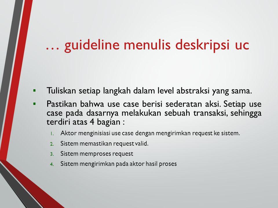 … guideline menulis deskripsi uc  Tuliskan setiap langkah dalam level abstraksi yang sama.  Pastikan bahwa use case berisi sederatan aksi. Setiap us