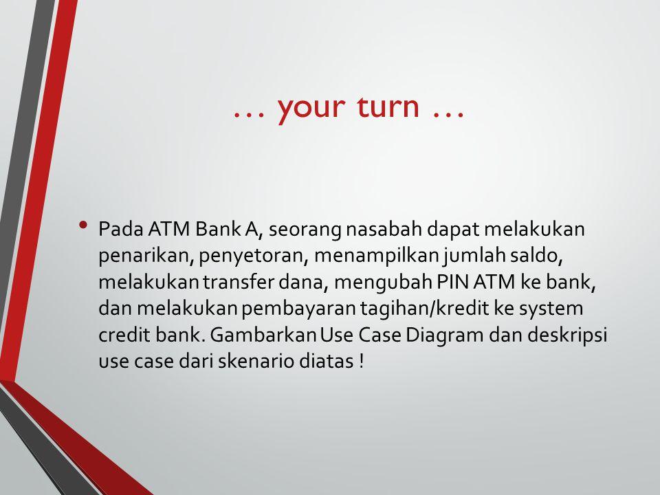 … your turn … Pada ATM Bank A, seorang nasabah dapat melakukan penarikan, penyetoran, menampilkan jumlah saldo, melakukan transfer dana, mengubah PIN ATM ke bank, dan melakukan pembayaran tagihan/kredit ke system credit bank.