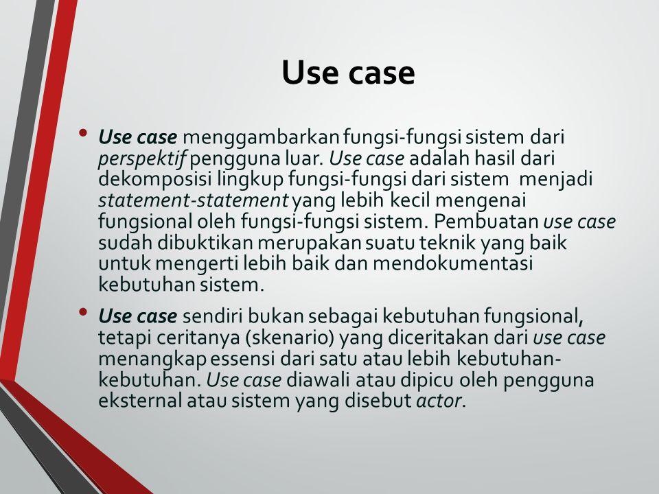 Use case Use case menggambarkan fungsi-fungsi sistem dari perspektif pengguna luar. Use case adalah hasil dari dekomposisi lingkup fungsi-fungsi dari