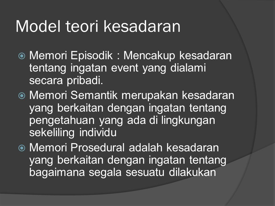 Model teori kesadaran  Memori Episodik : Mencakup kesadaran tentang ingatan event yang dialami secara pribadi.  Memori Semantik merupakan kesadaran