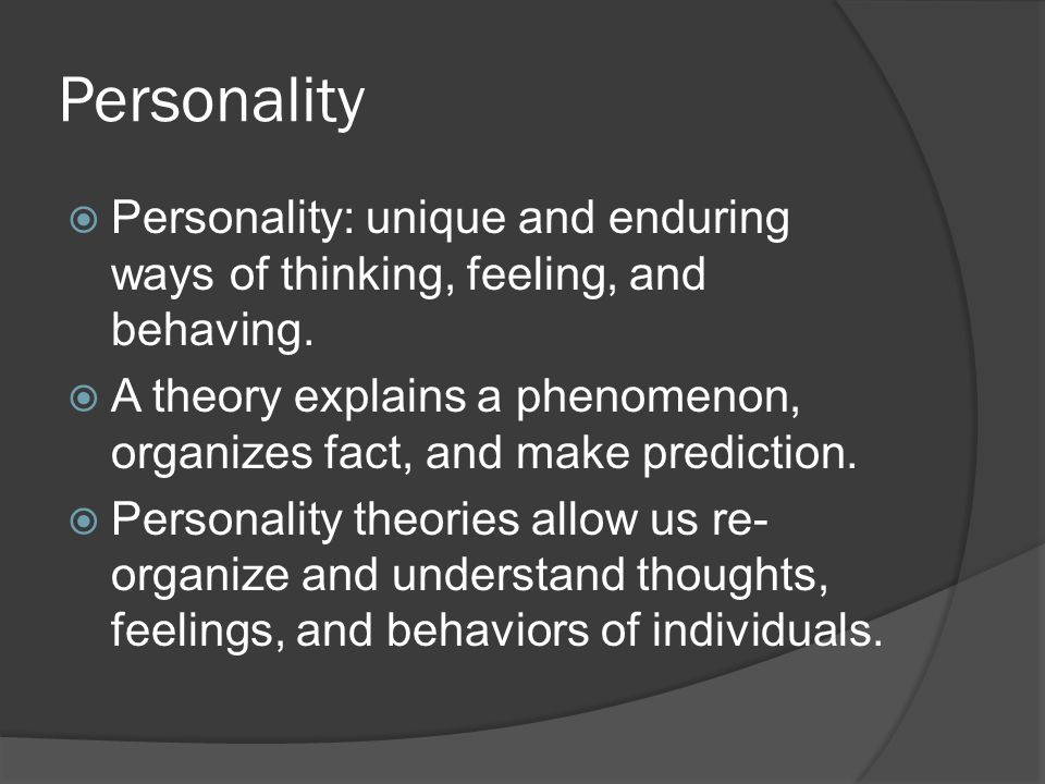 Personality  Personality: unique and enduring ways of thinking, feeling, and behaving.  A theory explains a phenomenon, organizes fact, and make pre