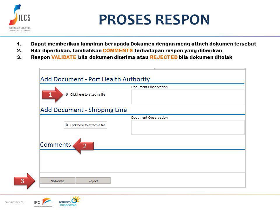 Subsidiary of: 1.Dapat memberikan lampiran berupada Dokumen dengan meng attach dokumen tersebut 2.Bila diperlukan, tambahkan COMMENTS terhadapan respon yang diberikan 3.Respon VALIDATE bila dokumen diterima atau REJECTED bila dokumen ditolak PROSES RESPON 2 2 1 1 3 3