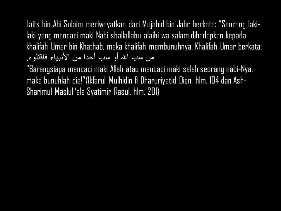 Laits bin Abi Sulaim meriwayatkan dari Mujahid bin Jabr berkata: Seorang laki- laki yang mencaci maki Nabi shallallahu aIaihi wa salam dihadapkan kepada khalifah Umar bin Khathab, maka khalifah membunuhnya.