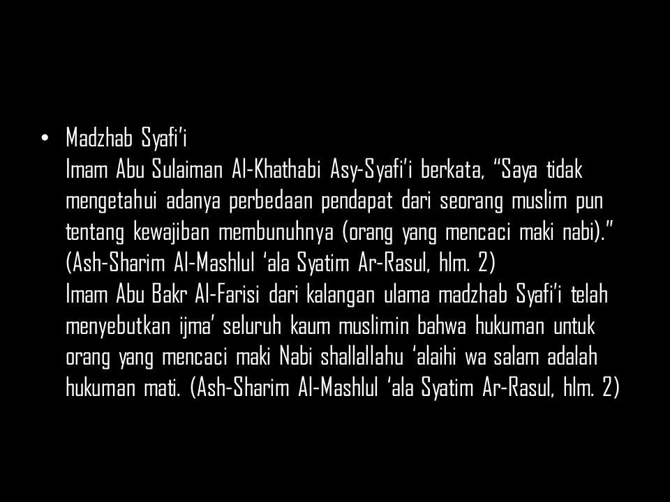 Madzhab Syafi'i Imam Abu Sulaiman Al-Khathabi Asy-Syafi'i berkata, Saya tidak mengetahui adanya perbedaan pendapat dari seorang muslim pun tentang kewajiban membunuhnya (orang yang mencaci maki nabi). (Ash-Sharim Al-Mashlul 'ala Syatim Ar-Rasul, hlm.