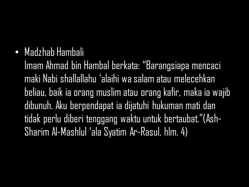 Madzhab Hambali Imam Ahmad bin Hambal berkata: Barangsiapa mencaci maki Nabi shallallahu 'alaihi wa salam atau melecehkan beliau, baik ia orang muslim atau orang kafir, maka ia wajib dibunuh.