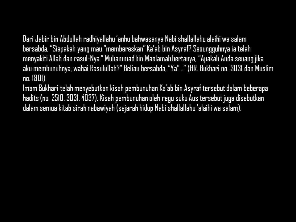 Dari Jabir bin Abdullah radhiyallahu 'anhu bahwasanya Nabi shallallahu alaihi wa salam bersabda, Siapakah yang mau membereskan Ka'ab bin Asyraf.