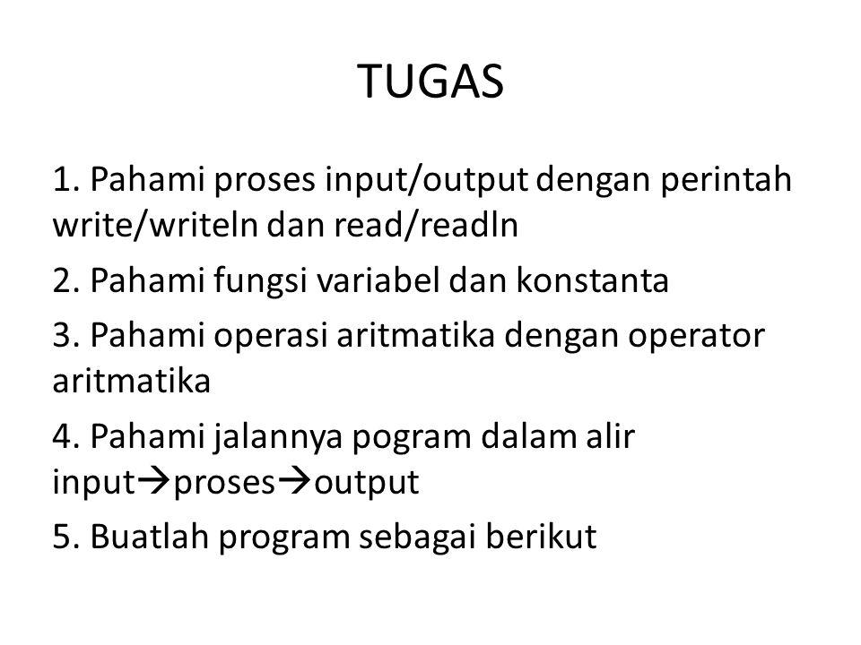 TUGAS 1. Pahami proses input/output dengan perintah write/writeln dan read/readln 2. Pahami fungsi variabel dan konstanta 3. Pahami operasi aritmatika