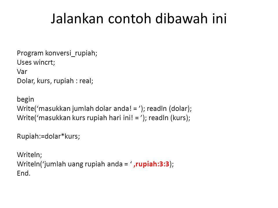 Jalankan contoh dibawah ini Program konversi_rupiah; Uses wincrt; Var Dolar, kurs, rupiah : real; begin Write('masukkan jumlah dolar anda! = '); readl