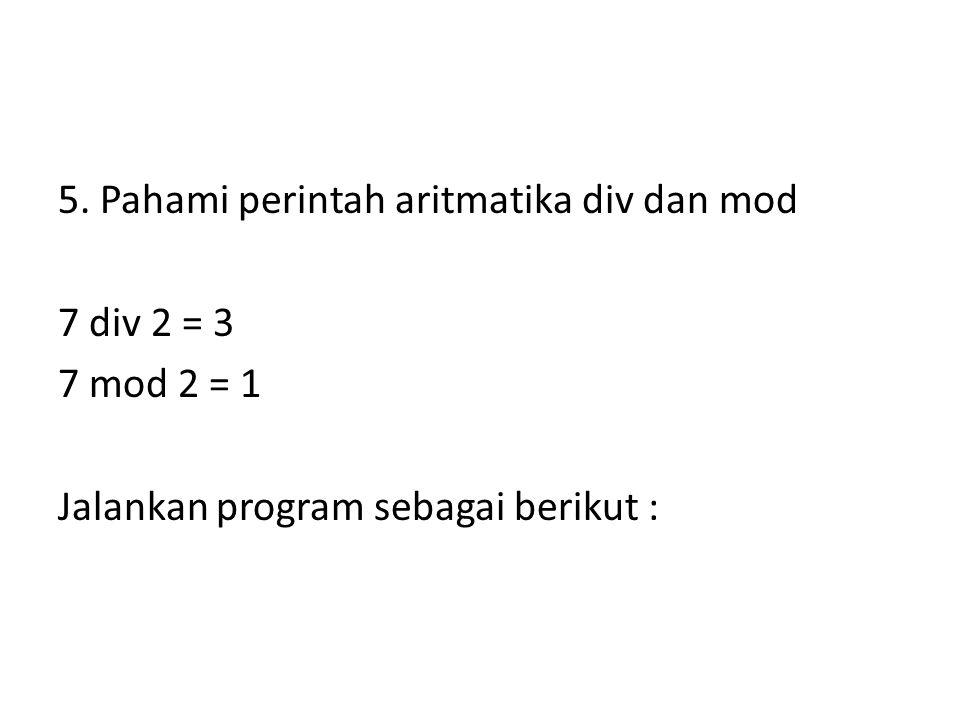 5. Pahami perintah aritmatika div dan mod 7 div 2 = 3 7 mod 2 = 1 Jalankan program sebagai berikut :