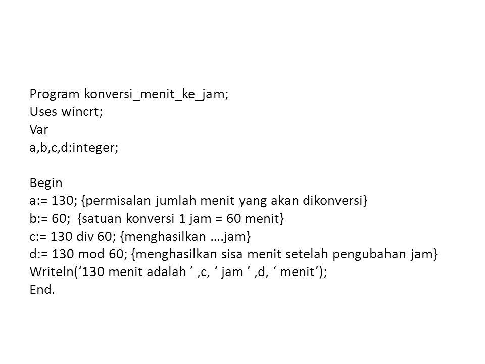 Program konversi_menit_ke_jam; Uses wincrt; Var a,b,c,d:integer; Begin a:= 130; {permisalan jumlah menit yang akan dikonversi} b:= 60; {satuan konversi 1 jam = 60 menit} c:= 130 div 60; {menghasilkan ….jam} d:= 130 mod 60; {menghasilkan sisa menit setelah pengubahan jam} Writeln('130 menit adalah ',c, ' jam ',d, ' menit'); End.