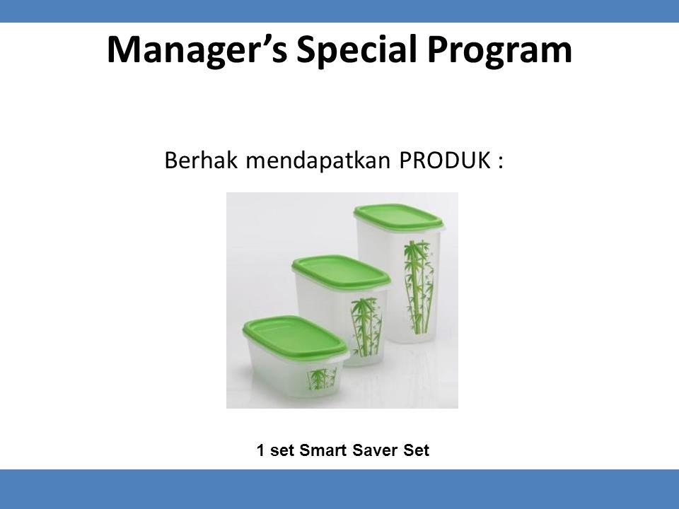 Manager's Special Program Berhak mendapatkan PRODUK : 1 set Smart Saver Set