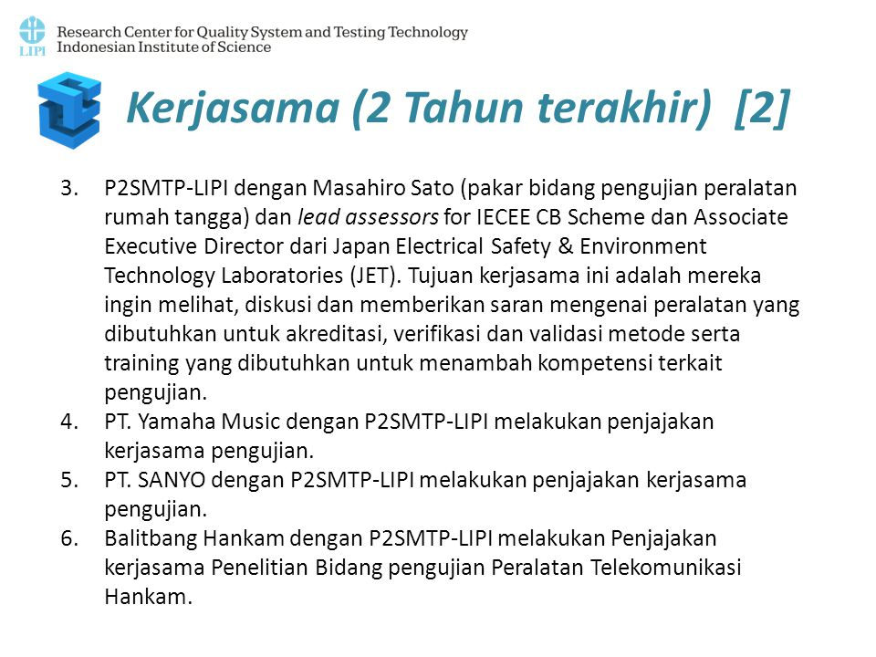 Kerjasama (2 Tahun terakhir) [2] 3.P2SMTP-LIPI dengan Masahiro Sato (pakar bidang pengujian peralatan rumah tangga) dan lead assessors for IECEE CB Scheme dan Associate Executive Director dari Japan Electrical Safety & Environment Technology Laboratories (JET).