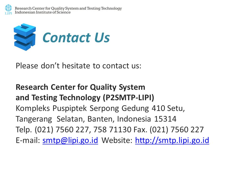 Contact Us Please don't hesitate to contact us: Research Center for Quality System and Testing Technology (P2SMTP-LIPI) Kompleks Puspiptek Serpong Gedung 410 Setu, Tangerang Selatan, Banten, Indonesia 15314 Telp.