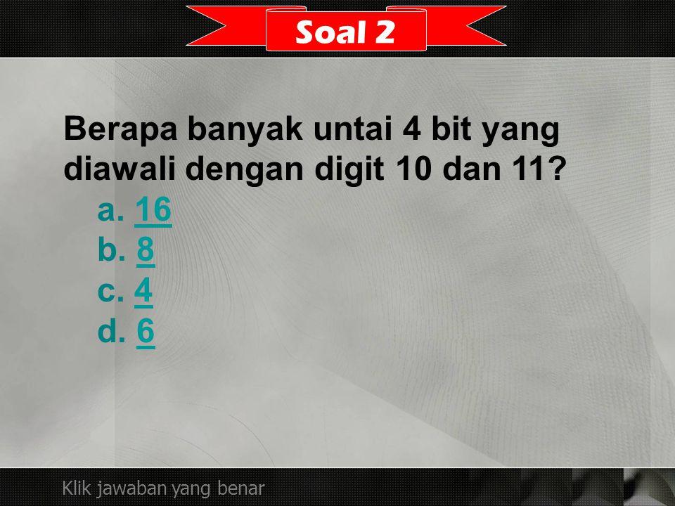 Berapa banyak untai 4 bit yang diawali dengan digit 10 dan 11? a. 1616 b. 88 c. 44 d. 66 Soal 2 Klik jawaban yang benar