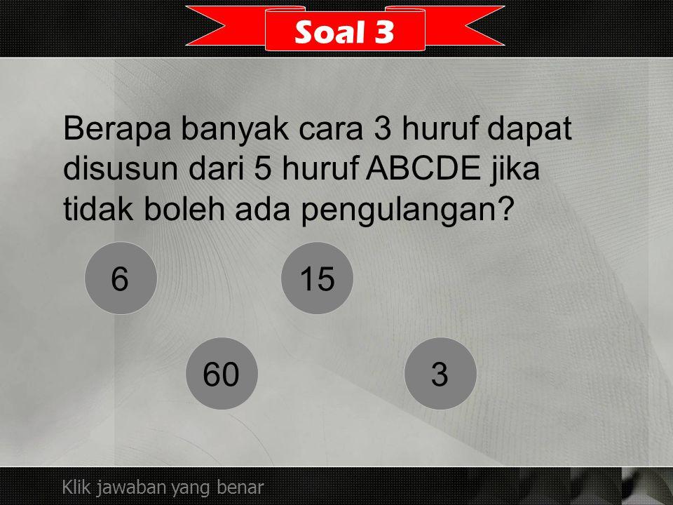 Berapa banyak cara 3 huruf dapat disusun dari 5 huruf ABCDE jika tidak boleh ada pengulangan? Soal 3 Klik jawaban yang benar 6 60 15 3