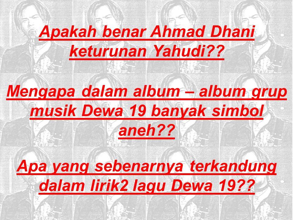 Mengapa dalam album – album grup musik Dewa 19 banyak simbol aneh?? Apakah benar Ahmad Dhani keturunan Yahudi?? Apa yang sebenarnya terkandung dalam l