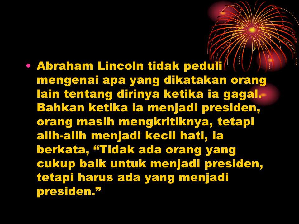 Abraham Lincoln tidak peduli mengenai apa yang dikatakan orang lain tentang dirinya ketika ia gagal. Bahkan ketika ia menjadi presiden, orang masih me