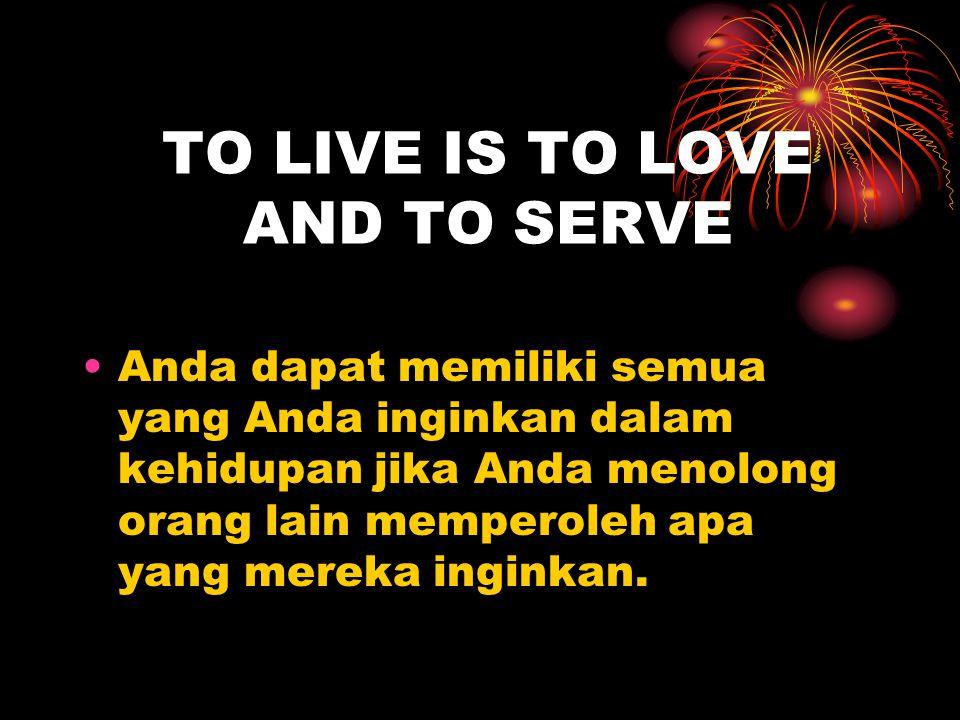 TO LIVE IS TO LOVE AND TO SERVE Anda dapat memiliki semua yang Anda inginkan dalam kehidupan jika Anda menolong orang lain memperoleh apa yang mereka