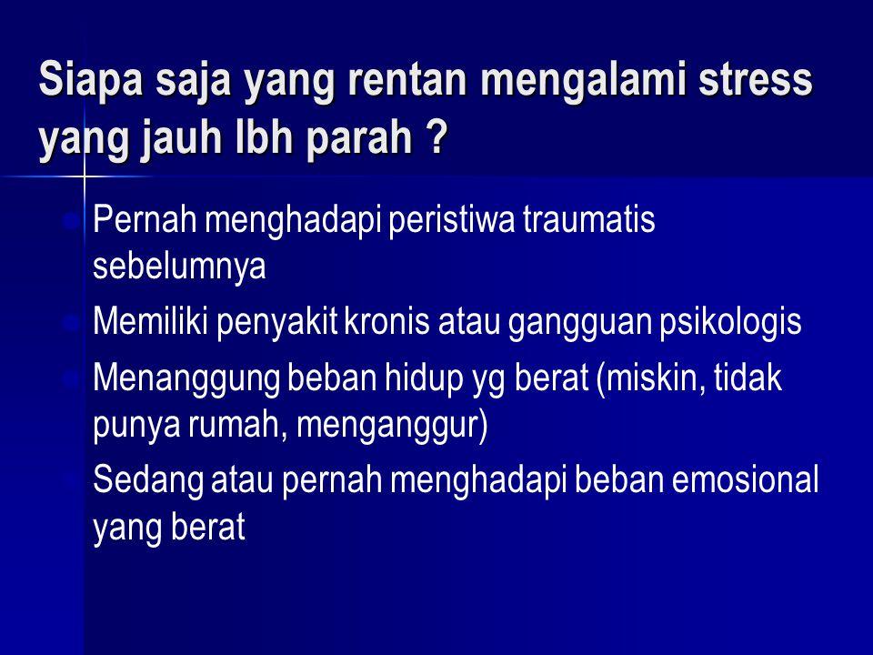 Siapa yang juga rentan… ? (2) Ada tuntutan emosi tinggi (misalnya: berulangkali meminta tim penyelamat mencari survivor tewas) Ada tuntutan emosi ting
