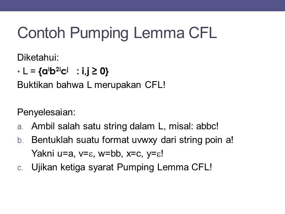 Contoh Pumping Lemma CFL Diketahui: L = {a i b 2i c j : i,j ≥ 0} Buktikan bahwa L merupakan CFL! Penyelesaian: a. Ambil salah satu string dalam L, mis