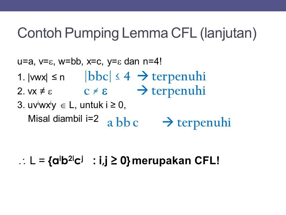 Contoh Pumping Lemma CFL (lanjutan) u=a, v= , w=bb, x=c, y=  dan n=4! 1. |vwx| ≤ n 2. vx ≠  3. uv i wx i y  L, untuk i ≥ 0, Misal diambil i=2  