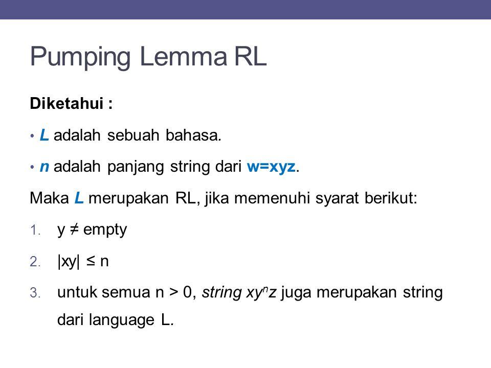 Pumping Lemma RL Diketahui : L adalah sebuah bahasa. n adalah panjang string dari w=xyz. Maka L merupakan RL, jika memenuhi syarat berikut: 1. y ≠ emp