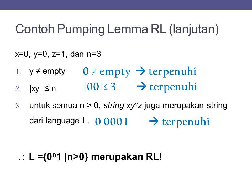 Contoh Pumping Lemma RL (lanjutan) x=0, y=0, z=1, dan n=3 1. y ≠ empty 2. |xy| ≤ n 3. untuk semua n > 0, string xy n z juga merupakan string dari lang