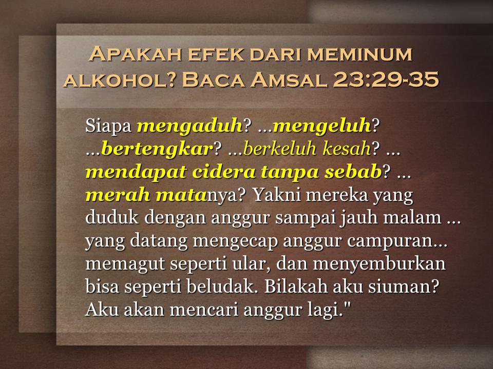 Apakah efek dari meminum alkohol.Baca Amsal 23:29-35 Siapa mengaduh.