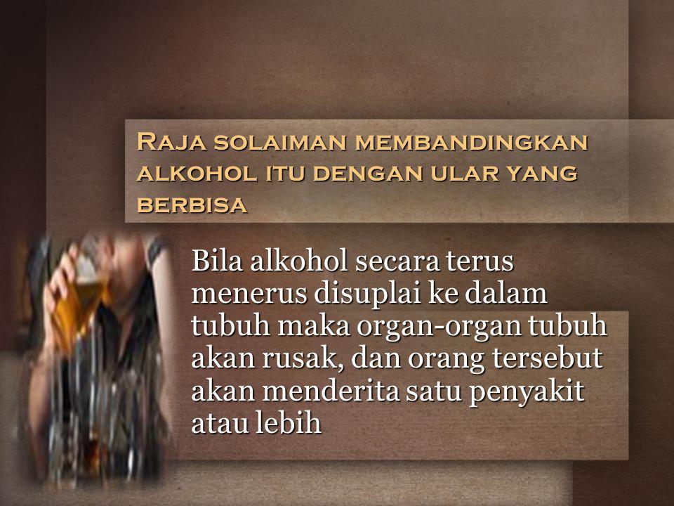 Raja solaiman membandingkan alkohol itu dengan ular yang berbisa Bila alkohol secara terus menerus disuplai ke dalam tubuh maka organ-organ tubuh akan rusak, dan orang tersebut akan menderita satu penyakit atau lebih