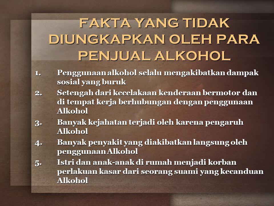 FAKTA YANG TIDAK DIUNGKAPKAN OLEH PARA PENJUAL ALKOHOL 1.Penggunaan alkohol selalu mengakibatkan dampak sosial yang buruk 2.Setengah dari kecelakaan kenderaan bermotor dan di tempat kerja berhubungan dengan penggunaan Alkohol 3.Banyak kejahatan terjadi oleh karena pengaruh Alkohol 4.Banyak penyakit yang diakibatkan langsung oleh penggunaan Alkohol 5.Istri dan anak-anak di rumah menjadi korban perlakuan kasar dari seorang suami yang kecanduan Alkohol