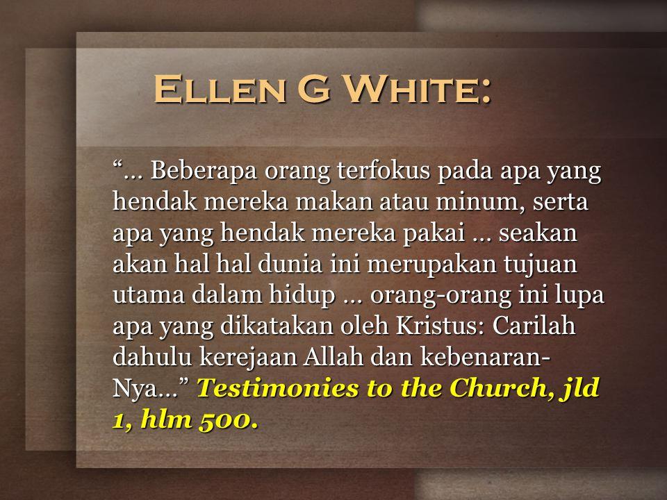 Ellen G White: … Beberapa orang terfokus pada apa yang hendak mereka makan atau minum, serta apa yang hendak mereka pakai … seakan akan hal hal dunia ini merupakan tujuan utama dalam hidup … orang-orang ini lupa apa yang dikatakan oleh Kristus: Carilah dahulu kerejaan Allah dan kebenaran- Nya… Testimonies to the Church, jld 1, hlm 500.