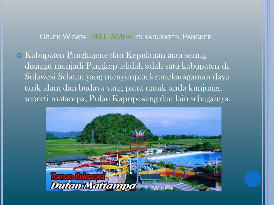 O BJEK W ISATA MATTAMPA DI KABUPATEN P ANGKEP Kabupaten Pangkajene dan Kepulauan atau sering disingat menjadi Pangkep adalah salah satu kabupaten di Sulawesi Selatan yang menyimpan keanekaragaman daya tarik alam dan budaya yang patut untuk anda kunjungi, seperti matampa, Pulau Kapoposang dan lain sebagainya.