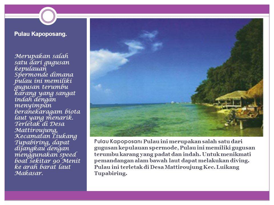 Pulau Kapoposan : Pulau ini merupakan salah satu dari gugusan kepulauan spermode, Pulau ini memiliki gugusan terumbu karang yang padat dan indah.