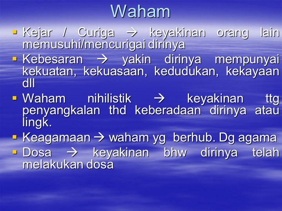 Waham  Kejar / Curiga  keyakinan orang lain memusuhi/mencurigai dirinya  Kebesaran  yakin dirinya mempunyai kekuatan, kekuasaan, kedudukan, kekaya