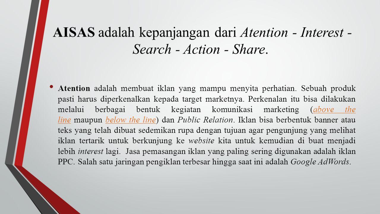 AISAS adalah kepanjangan dari Atention - Interest - Search - Action - Share. Atention adalah membuat iklan yang mampu menyita perhatian. Sebuah produk