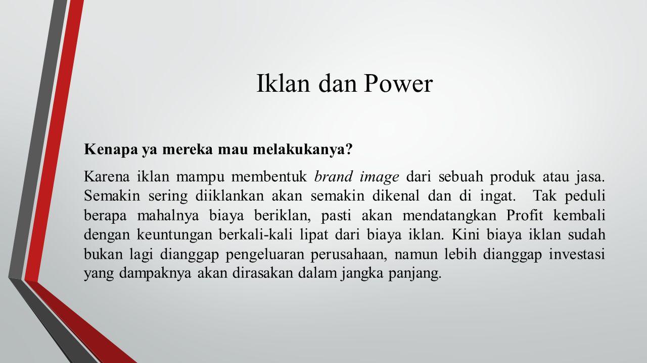 Iklan dan Power Kenapa ya mereka mau melakukanya? Karena iklan mampu membentuk brand image dari sebuah produk atau jasa. Semakin sering diiklankan aka