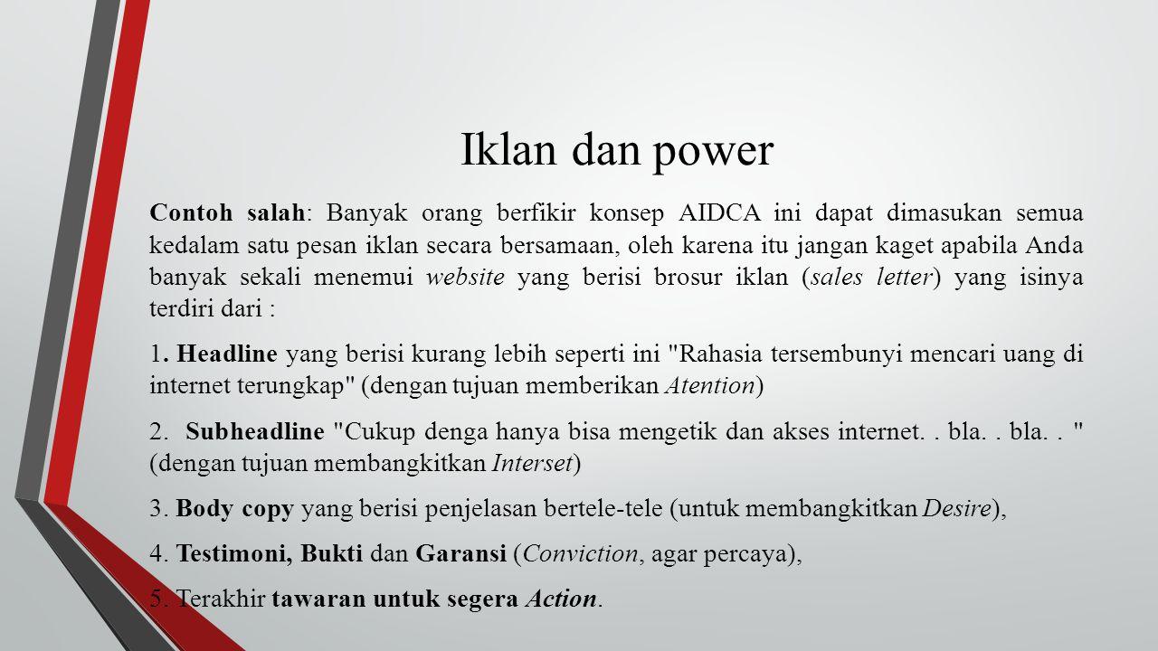 Iklan dan power Contoh salah: Banyak orang berfikir konsep AIDCA ini dapat dimasukan semua kedalam satu pesan iklan secara bersamaan, oleh karena itu jangan kaget apabila Anda banyak sekali menemui website yang berisi brosur iklan (sales letter) yang isinya terdiri dari : 1.