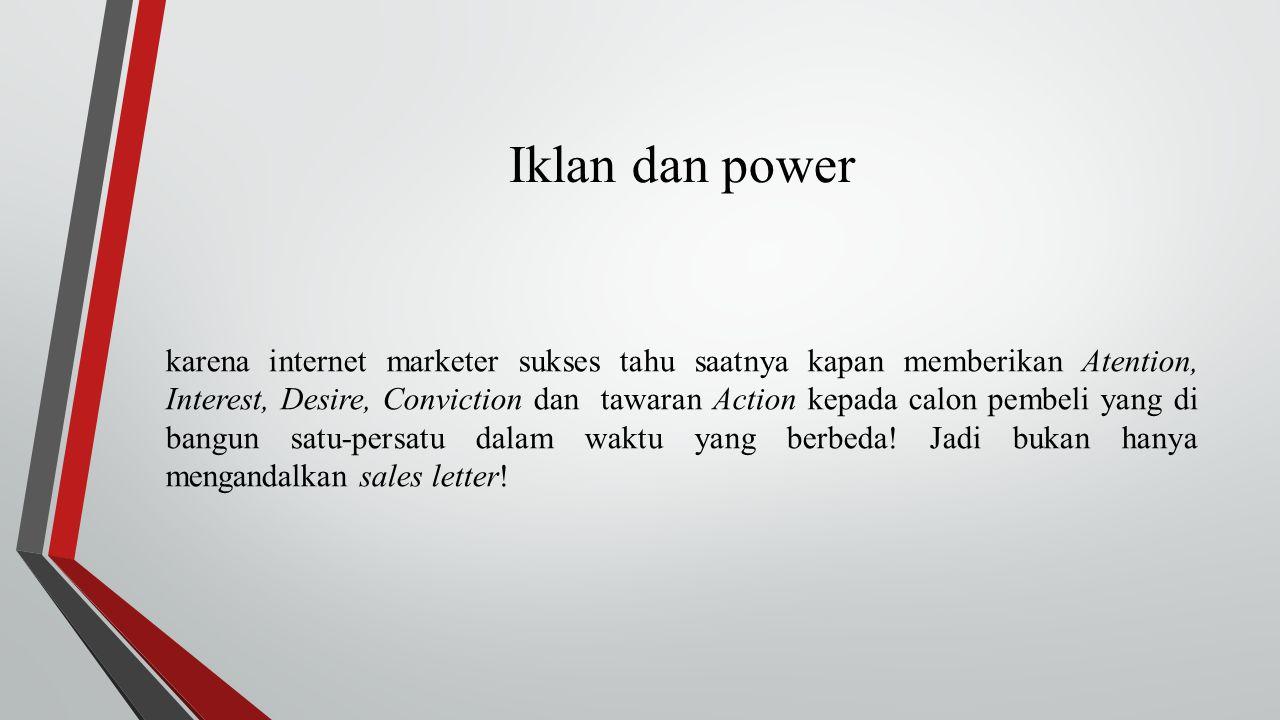 Iklan dan power karena internet marketer sukses tahu saatnya kapan memberikan Atention, Interest, Desire, Conviction dan tawaran Action kepada calon pembeli yang di bangun satu-persatu dalam waktu yang berbeda.