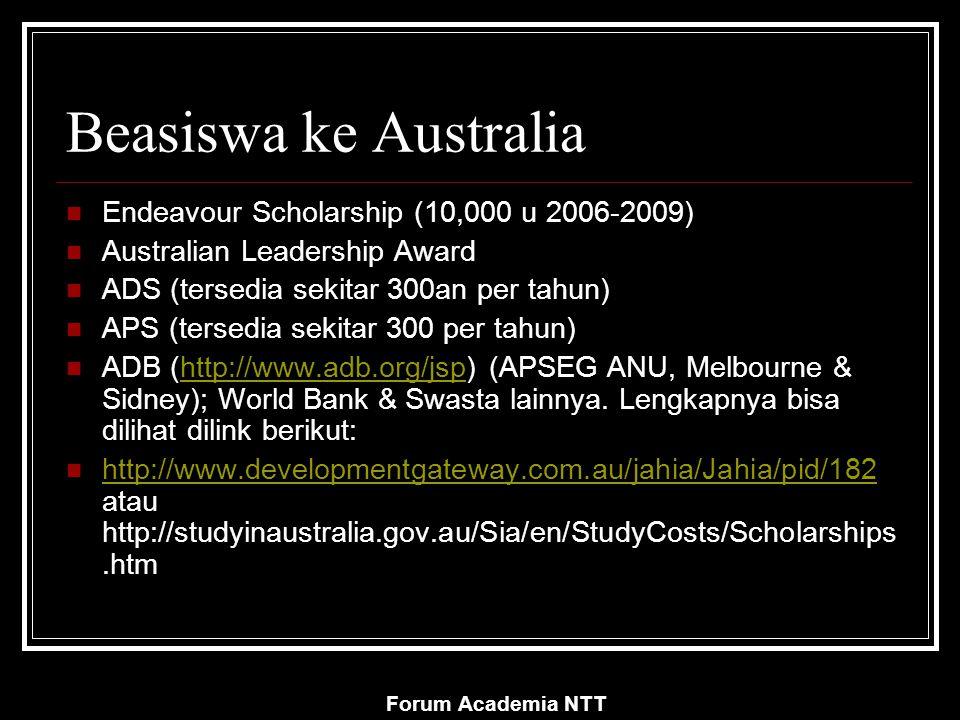 Forum Academia NTT Beasiswa ke Australia Endeavour Scholarship (10,000 u 2006-2009) Australian Leadership Award ADS (tersedia sekitar 300an per tahun) APS (tersedia sekitar 300 per tahun) ADB (http://www.adb.org/jsp) (APSEG ANU, Melbourne & Sidney); World Bank & Swasta lainnya.
