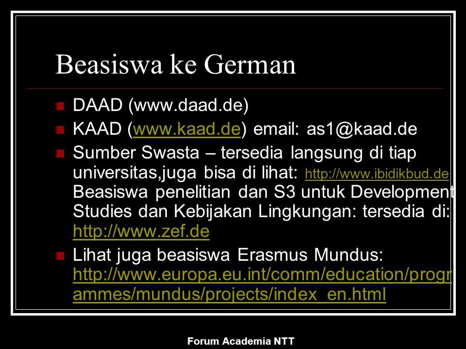 Forum Academia NTT Beasiswa ke German DAAD (www.daad.de) KAAD (www.kaad.de) email: as1@kaad.dewww.kaad.de Sumber Swasta – tersedia langsung di tiap universitas,juga bisa di lihat: http://www.ibidikbud.de Beasiswa penelitian dan S3 untuk Development Studies dan Kebijakan Lingkungan: tersedia di: http://www.zef.de http://www.ibidikbud.de http://www.zef.de Lihat juga beasiswa Erasmus Mundus: http://www.europa.eu.int/comm/education/progr ammes/mundus/projects/index_en.html http://www.europa.eu.int/comm/education/progr ammes/mundus/projects/index_en.html