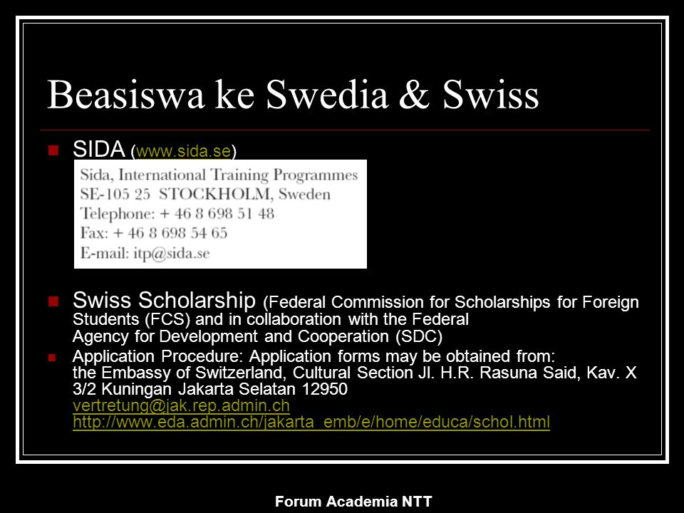 Forum Academia NTT Beasiswa ke Swedia & Swiss SIDA (www.sida.se)www.sida.se Swiss Scholarship (Federal Commission for Scholarships for Foreign Students (FCS) and in collaboration with the Federal Agency for Development and Cooperation (SDC) Application Procedure: Application forms may be obtained from: the Embassy of Switzerland, Cultural Section Jl.