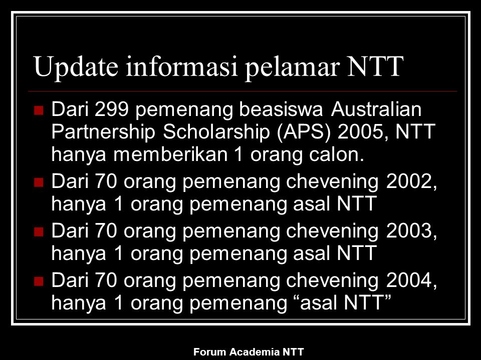 Forum Academia NTT Yang perlu diketahui Sumber beasiswa (funding) Siklus beasiswa (tahunan?) Ketersediaan & jumlah (partial atau full?) Spesialisasi dan fokus penerima Persyaratan Prosedur lamaran/aplikasi Informasi tambahan: tingkat kompetisi