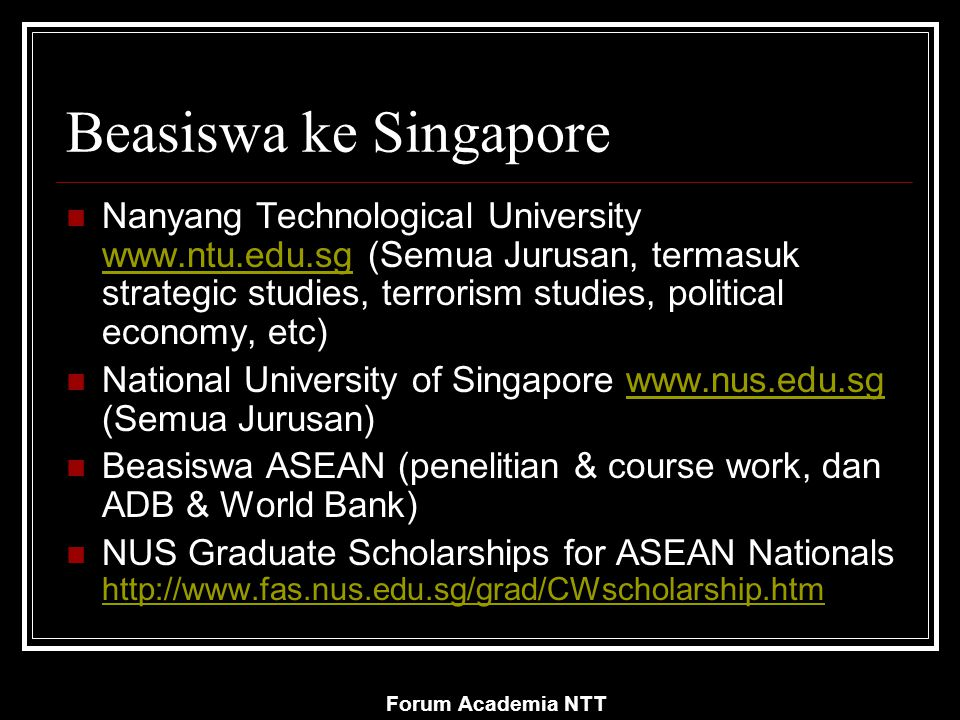 Forum Academia NTT Beasiswa ke Singapore Nanyang Technological University www.ntu.edu.sg (Semua Jurusan, termasuk strategic studies, terrorism studies, political economy, etc) www.ntu.edu.sg National University of Singapore www.nus.edu.sg (Semua Jurusan)www.nus.edu.sg Beasiswa ASEAN (penelitian & course work, dan ADB & World Bank) NUS Graduate Scholarships for ASEAN Nationals http://www.fas.nus.edu.sg/grad/CWscholarship.htm http://www.fas.nus.edu.sg/grad/CWscholarship.htm