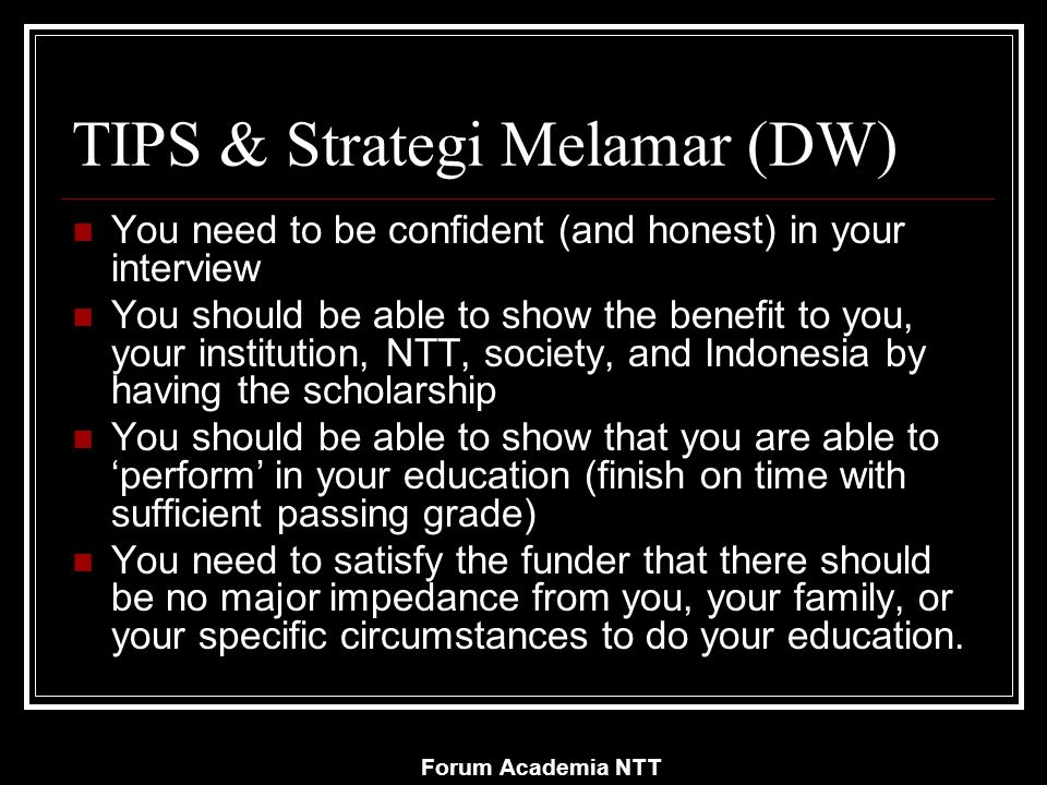 Forum Academia NTT TIPS & Strategi Melamar (DW) You need to be confident (and honest) in your interview You should be able to show the benefit to you, your institution, NTT, society, and Indonesia by having the scholarship You should be able to show that you are able to 'perform' in your education (finish on time with sufficient passing grade) You need to satisfy the funder that there should be no major impedance from you, your family, or your specific circumstances to do your education.