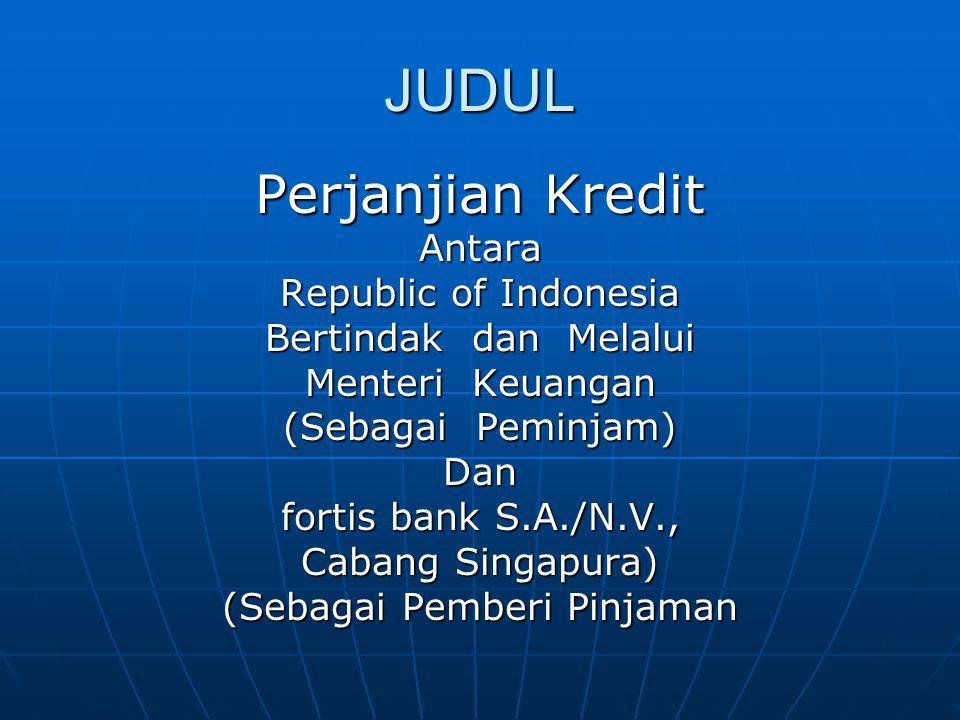 JUDUL Perjanjian Kredit Antara Republic of Indonesia Bertindak dan Melalui Menteri Keuangan (Sebagai Peminjam) Dan fortis bank S.A./N.V., Cabang Singa