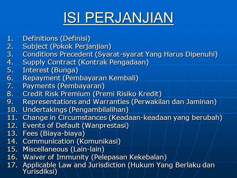 ISI PERJANJIAN ISI PERJANJIAN 1.Definitions (Definisi) 2.Subject (Pokok Perjanjian) 3.Conditions Precedent (Syarat-syarat Yang Harus Dipenuhi) 4.Supply Contract (Kontrak Pengadaan) 5.Interest (Bunga) 6.Repayment (Pembayaran Kembali) 7.Payments (Pembayaran) 8.Credit Risk Premium (Premi Risiko Kredit) 9.Representations and Warranties (Perwakilan dan Jaminan) 10.Undertakings (Pengambilalihan) 11.Change in Circumstances (Keadaan-keadaan yang berubah) 12.Events of Default (Wanprestasi) 13.Fees (Biaya-biaya) 14.Communication (Komunikasi) 15.Miscellaneous (Lain-lain) 16.Waiver of Immunity (Pelepasan Kekebalan) 17.Applicable Law and Jurisdiction (Hukum Yang Berlaku dan Yurisdiksi)