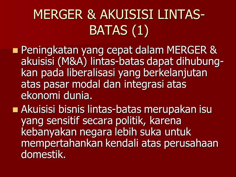MERGER & AKUISISI LINTAS- BATAS (1) Peningkatan yang cepat dalam MERGER & akuisisi (M&A) lintas-batas dapat dihubung- kan pada liberalisasi yang berke