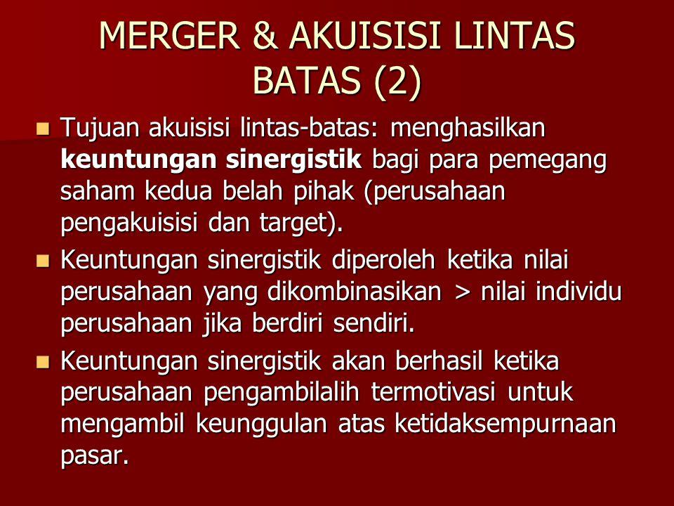MERGER & AKUISISI LINTAS BATAS (2) Tujuan akuisisi lintas-batas: menghasilkan keuntungan sinergistik bagi para pemegang saham kedua belah pihak (perus